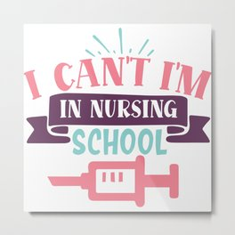 I Can't I'm In Nursing School Funny Quote Metal Print