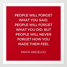 Maya Angelou - People will never forget how you made them feel Art Print