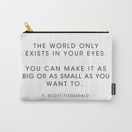 The world only exists in your eyes. You can make it - F. Scott Fitzgerald Carry-All Pouch