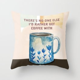 There's No One Else I'd Rather Get Coffee With Throw Pillow