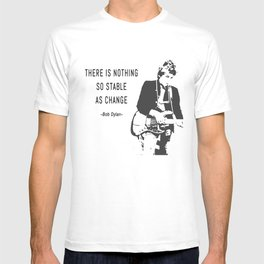 There is nothing so stable as change- Bob Dylan T-shirt