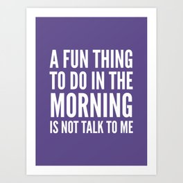 A Fun Thing To Do In The Morning Is Not Talk To Me (Ultra Violet) Art Print