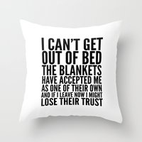 sayings Throw Pillows featuring I CAN'T GET OUT OF BED THE BLANKETS HAVE ACCEPTED ME AS ONE OF THEIR OWN by CreativeAngel