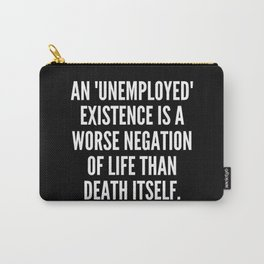 An unemployed existence is a worse negation of life than death itself Carry-All Pouch
