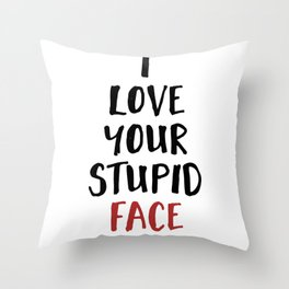 I LOVE YOUR STUPID FACE - Love Valentines Quote Throw Pillow