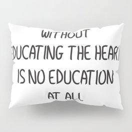 EDUCATING THE MIND WITHOUT EDUCATING THE HEART IS NO EDUCATION AT ALL Pillow Sham