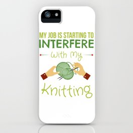 My Job Is Starting To Interfere With My Knitting iPhone Case