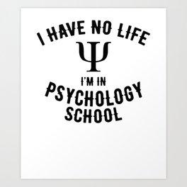 I have no life, I'm in Psychology School Art Print
