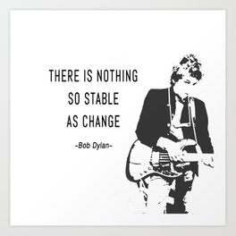 There is nothing so stable as change- Bob Dylan Art Print