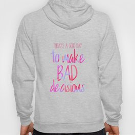 Today's a good day to make bad decisions! Hoody