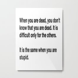When You Are Dead You Do Not Know You Are Dead Metal Print