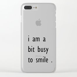 i am a bit busy to smile . home decor Clear iPhone Case