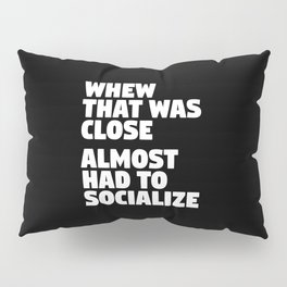 Whew That Was Close Almost Had To Socialize (Black & White) Pillow Sham
