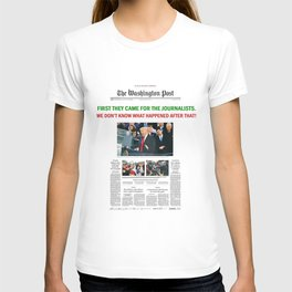 FIRST THEY CAME FOR THE JOURNALISTS.  WE DON'T KNOW WHAT HAPPENED AFTER THAT! T-shirt