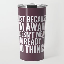 Just Because I'm Awake Doesn't Mean I'm Ready To Do Things (Eggplant) Travel Mug