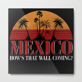 Mexico How's That Wall Coming Metal Print