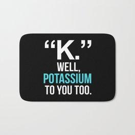 """K."" WELL, POTASSIUM TO YOU TOO (Dark) Bath Mat"