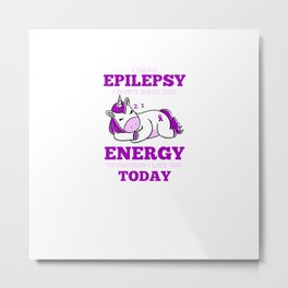 I Have Epilepsy I Don't Have The Energy To Pretend To Like You Today for Epilepsy Warrior and Survivor Metal Print