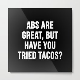 Abs are great, but have you tried tacos? (White Text) Metal Print