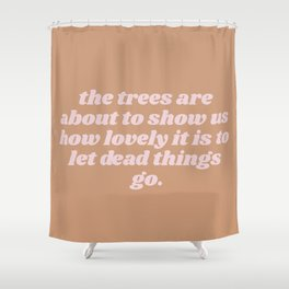 how lovely to let dead things go Shower Curtain