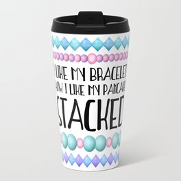 I Like My Bracelets How I Like My Pancakes STACKED Travel Mug