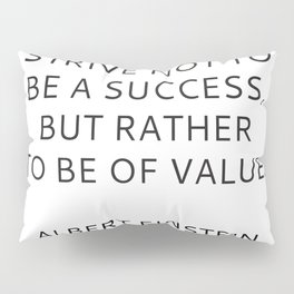 STRIVE NOT TO BE A SUCCESS, BUT RATHER TO BE OF VALUE Pillow Sham