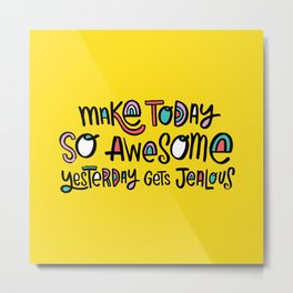 Make Today So Awesome Yesterday Gets Jealous Metal Print
