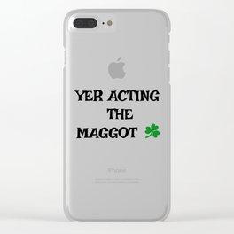 Irish Slang - Yer acting the Maggot Clear iPhone Case