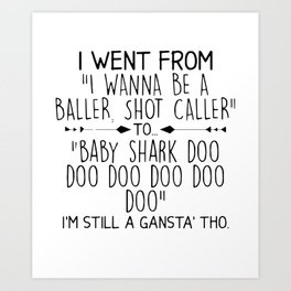 I WENT FROM I WANNA BE A BALLER SHOT CALLER TO BABY SHARK DOO DOO DOO I'M STILL A GANSTA' THO Art Print
