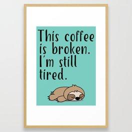 THIS COFFEE IS BROKEN. I'M STILL TIRED. Framed Art Print