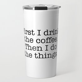 First I drink the coffee. Then I do the things Travel Mug