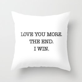 Love you more. The end. I win. Throw Pillow