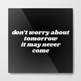 don't worry about tomorrow Metal Print