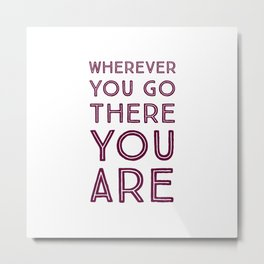 Wherever you go, there you are Metal Print