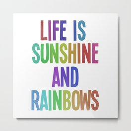 life is sunshine and rainbows Metal Print