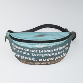 Flowers do not bloom without a little rain. Everything has its purpose, ever pain. Fanny Pack