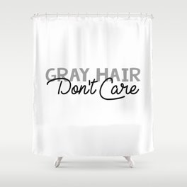 Gray Hair Don't Care Shower Curtain