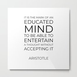It is the mark of an educated mind to be able to entertain a thought without accepting it - Aristotl Metal Print