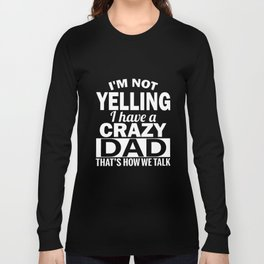 I am not yelling I have a crazy dad thats how we talk dad t-shirts Long Sleeve T-shirt