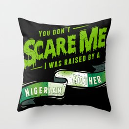 You Don't Scare Me I Was Raised By A Nigerian Mother Throw Pillow
