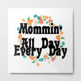 Mommin' All Day Every Day Metal Print