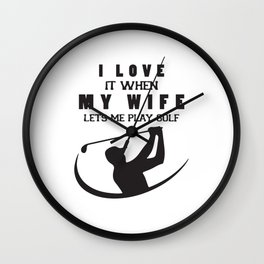 I Love It When My Wife Lets Me Play Golf Wall Clock