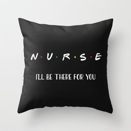 Nurse, I'll Be There For You Throw Pillow