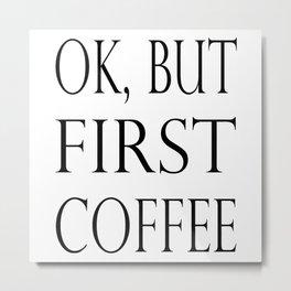 OK BUT FIRST COFFEE Metal Print