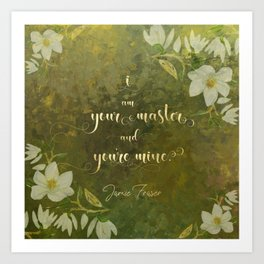 I am your master and you're mine. - Jamie Fraser Art Print