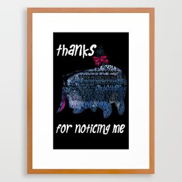 Thanks for noticing me... Framed Art Print