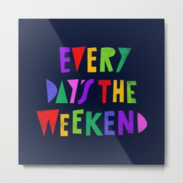Every Day's the Weekend Metal Print