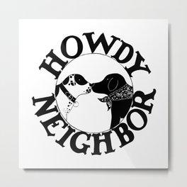 Howdy Neighbor Metal Print