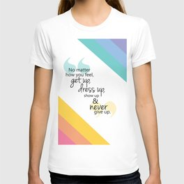 no matter how you feel, get up, dress up, show up and never give up T-shirt
