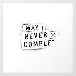 QUOTE / May I Never Be Complete Art Print